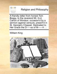 A Friendly Letter from Honest Tom Boggy, to the Reverend Mr. G-D, Canon of Windsor; Occasion'd by a Sermon Against Censure, Preach'd in St. George's Chappel. Dedicated to Her Grace the D-----SS of M------H ...