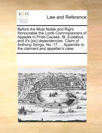 Before the Most Noble and Right Honourable the Lords Commissioners of Appeals in Prize Causes. St. Eustatius, and It's [Sic] Dependencies. Claim of Anthony Songa, No. 17. ... Appendix to the Claimant and Appellan's Case.