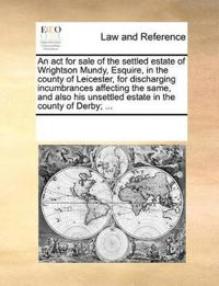 An ACT for Sale of the Settled Estate of Wrightson Mundy, Esquire, in the County of Leicester, for Discharging Incumbrances Affecting the Same, and Also His Unsettled Estate in the County of Derby;