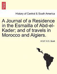 A Journal of a Residence in the Esmailla of Abd-El-Kader; And of Travels in Morocco and Algiers.