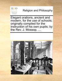 Elegant Orations, Ancient and Modern, for the Use of Schools; Originally Compiled for the Instruction of His Own Pupils; By the REV. J. Mossop, ...