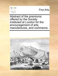 Abstract of the Premiums Offered by the Society Instituted at London for the Encouragement of Arts, Manufactures, and Commerce.