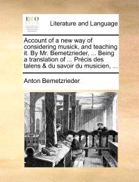 Account of a New Way of Considering Musick, and Teaching It. by Mr. Bemetzrieder, ... Being a Translation of ... Prcis Des Talens & Du Savoir Du Music