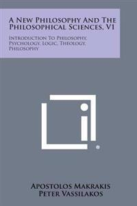 A New Philosophy and the Philosophical Sciences, V1: Introduction to Philosophy, Psychology, Logic, Theology, Philosophy