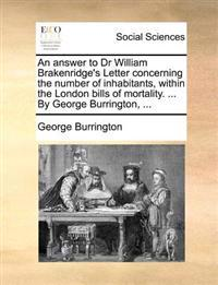 An Answer to Dr William Brakenridge's Letter Concerning the Number of Inhabitants, Within the London Bills of Mortality. ... by George Burrington,