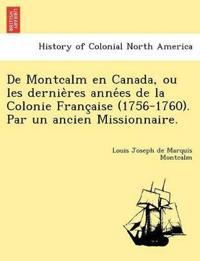 de Montcalm En Canada, Ou Les Dernie Res Anne Es de La Colonie Franc Aise (1756-1760). Par Un Ancien Missionnaire.