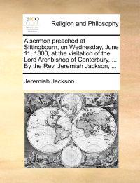 A Sermon Preached at Sittingbourn, on Wednesday, June 11, 1800, at the Visitation of the Lord Archbishop of Canterbury, ... by the REV. Jeremiah Jackson, ...