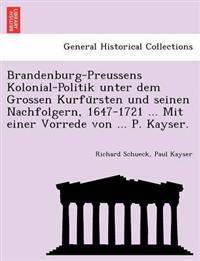 Brandenburg-Preussens Kolonial-Politik Unter Dem Grossen Kurfu Rsten Und Seinen Nachfolgern, 1647-1721 ... Mit Einer Vorrede Von ... P. Kayser.