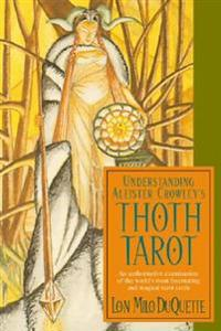 Understanding Aleister Crowley's Thoth Tarot: An Authoritative Examination of the World's Most Fascinating and Magical Tarot Cards