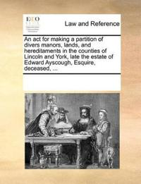 An ACT for Making a Partition of Divers Manors, Lands, and Hereditaments in the Counties of Lincoln and York, Late the Estate of Edward Ayscough, Esquire, Deceased, ...