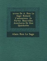 Uvres de A. Ren Le Sage: Roland L'Amoureux. 2e Partie. Nouvelles Aventures de Don Quichotte