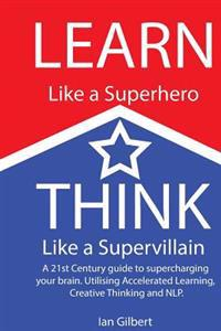 Learn Like a Superhero, Think Like a Supervillain.: A 21st Century Guide to Supercharging Your Brain. Utilising Accelerated Learning, Creative Thinkin