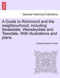 A Guide to Richmond and the Neighbourhood, Including Swaledale, Wensleydale and Teesdale. with Illustrations and Plans.