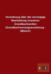 Verordnung Uber Die Vorrangige Bearbeitung Investiver Grundbuchsachen (Grundbuchvorrangverordnung - Gbvorv)