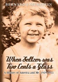 When Seltzer Was Two Cents a Glass: A History of America and Me, 1929-1955