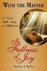 With the Master in Fullness of Joy: A Ladies' Bible Study on the Book of Philippians