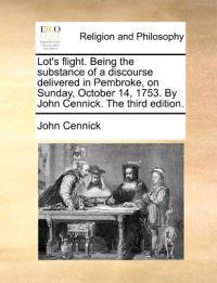 Lot's Flight. Being the Substance of a Discourse Delivered in Pembroke, on Sunday, October 14, 1753. by John Cennick. the Third Edition