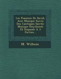 Les Psaumes De David, Avec Musique Suivis Des Cantiques Sacrés: Musique Rhythmée Et Disposée À 3 Parties...