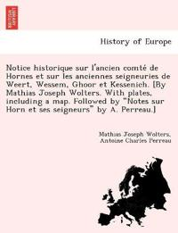 Notice Historique Sur L'Ancien Comte´ de Hornes Et Sur Les Anciennes Seigneuries de Weert, Wessem, Ghoor Et Kessenich. [By Mathias Joseph Wolters. with Plates, Including a Map. Followed by Notes Sur Horn Et Ses Seigneurs by A. Perreau.]