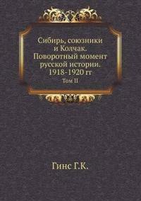 Sibir', Soyuzniki I Kolchak. Povorotnyj Moment Russkoj Istorii. 1918-1920 Gg. Tom II