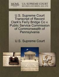 U.S. Supreme Court Transcript of Record Clark's Ferry Bridge Co V. Public Service Commission of Commonwealth of Pennsylvania