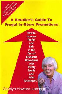 A Retailer's Guide to Frugal In-Store Promotions: How-To Increase Profits and Spit in the Eyes of Economic Downturns Using Thrifty Events and Sales Te