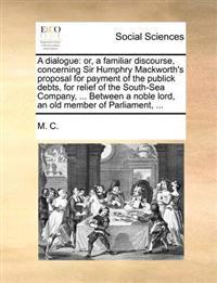 A Dialogue: Or, a Familiar Discourse, Concerning Sir Humphry Mackworth's Proposal for Payment of the Publick Debts, for Relief of