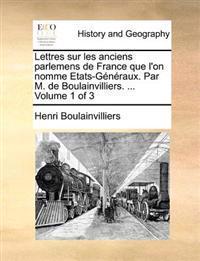 Lettres Sur Les Anciens Parlemens de France Que L'On Nomme Etats-Generaux. Par M. de Boulainvilliers. ... Volume 1 of 3