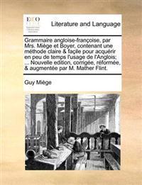 Grammaire Angloise-Franoise, Par Mrs. Mige Et Boyer, Contenant Une Mthode Claire & Faile Pour Acqurir En Peu de Temps L'Usage de L'Anglois; ... Nouvel