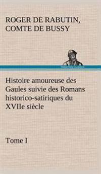 Histoire Amoureuse Des Gaules Suivie Des Romans Historico-Satiriques Du Xviie Siecle, Tome I
