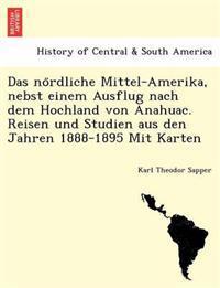Das No Rdliche Mittel-Amerika, Nebst Einem Ausflug Nach Dem Hochland Von Anahuac. Reisen Und Studien Aus Den Jahren 1888-1895 Mit Karten