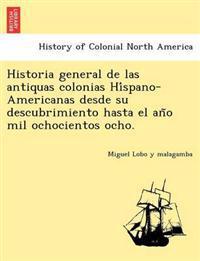 Historia General de Las Antiquas Colonias Hi Spano-Americanas Desde Su Descubrimiento Hasta El an O Mil Ochocientos Ocho.