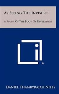 As Seeing the Invisible: A Study of the Book of Revelation