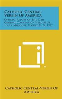 Catholic Central-Verein of America: Official Report of the 77th General Convention Held at St. Louis, Missouri, August 21-24, 1932