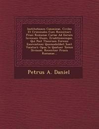 Institutiones Canonicae, Civiles Et Criminales Cum Recentiori Praxi Romanae Curiae Ad Eorum Iuvenum Usum, Eruditionemque, Qui Post Theoriam Forensi Ex