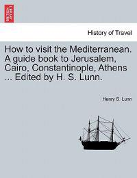 How to Visit the Mediterranean. a Guide Book to Jerusalem, Cairo, Constantinople, Athens ... Edited by H. S. Lunn.