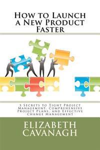 How to Launch a New Product Faster: 5 Secrets to Tight Project Management, Comprehensive Project Plans, and Effective Change Management