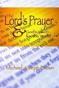 The Lord's Prayer and God's Vision for the World: Finding Your Purpose Through Prayer