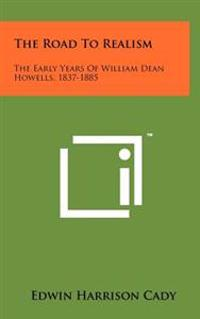 The Road to Realism: The Early Years of William Dean Howells, 1837-1885
