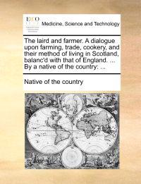 The Laird and Farmer. a Dialogue Upon Farming, Trade, Cookery, and Their Method of Living in Scotland, Balanc'd with That of England. ... by a Native of the Country