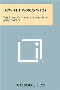 How the World Weds: The Story of Marriage, Adultery and Divorce