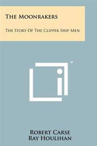 The Moonrakers: The Story of the Clipper Ship Men
