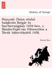 Hunyadi Ja Nos Utolso Hadja Rata Bolga R E S Szerborsza Gban 1454-Ben, S Na Ndorfeje RVA N Fo Lmente Se A to Ro K Ta Borita Sa to L 1456.