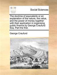 The Doctrine of Equivalents or an Explanation of the Nature, the Value, and the Power of Money Together with Their Application in Organising Public Finance by George Craufurd Esq. Part the First.