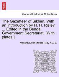 The Gazetteer of Sikhim. with an Introduction by H. H. Risley ... Edited in the Bengal Government Secretariat. [With Plates.]