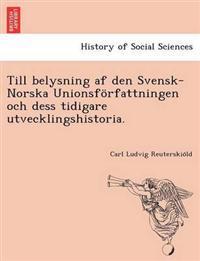 Till Belysning AF Den Svensk-Norska Unionsforfattningen Och Dess Tidigare Utvecklingshistoria.