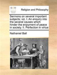 Sermons on Several Important Subjects; Viz. I. an Enquiry Into the Several Causes Which Hinder the Enjoyment of Peace in Society. II. Perfection in Virtue