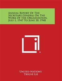 Annual Report of the Secretary General on the Work of the Organization, July 1, 1947 to June 30, 1948