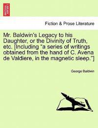 "Mr. Baldwin's Legacy to His Daughter, or the Divinity of Truth, Etc. [Including ""A Series of Writings Obtained from the Hand of C. Avena de Valdiere, in the Magnetic Sleep.""]"
