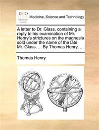 A Letter to Dr. Glass, Containing a Reply to His Examination of Mr. Henry's Strictures on the Magnesia Sold Under the Name of the Late Mr. Glass. ... by Thomas Henry, ...